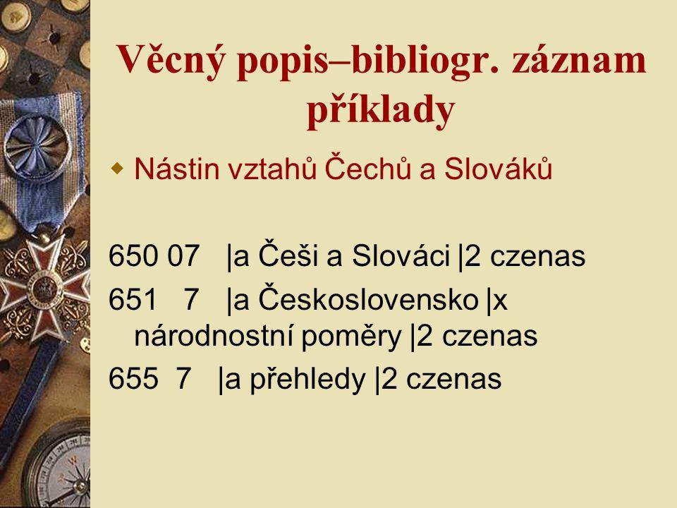 Věcný popis–bibliogr. záznam příklady  Nástin vztahů Čechů a Slováků 650 07 |a Češi a Slováci |2 czenas 651 7 |a Československo |x národnostní poměry