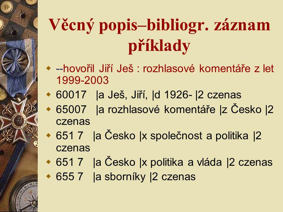 Věcný popis–bibliogr. záznam příklady  --hovořil Jiří Ješ : rozhlasové komentáře z let 1999-2003  60017 |a Ješ, Jiří, |d 1926- |2 czenas  65007 |a