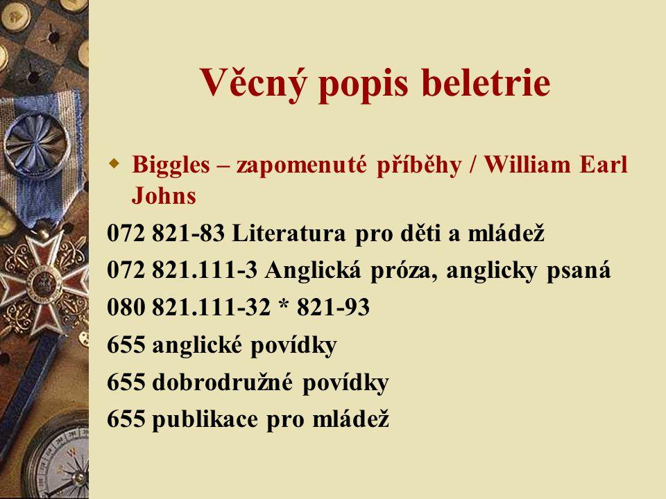 Věcný popis beletrie  Biggles – zapomenuté příběhy / William Earl Johns 072 821-83 Literatura pro děti a mládež 072 821.111-3 Anglická próza, anglicky psaná 080 821.111-32 * 821-93 655 anglické povídky 655 dobrodružné povídky 655 publikace pro mládež