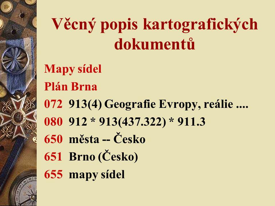 Věcný popis kartografických dokumentů Mapy sídel Plán Brna 072 913(4) Geografie Evropy, reálie.... 080 912 * 913(437.322) * 911.3 650 města -- Česko 6