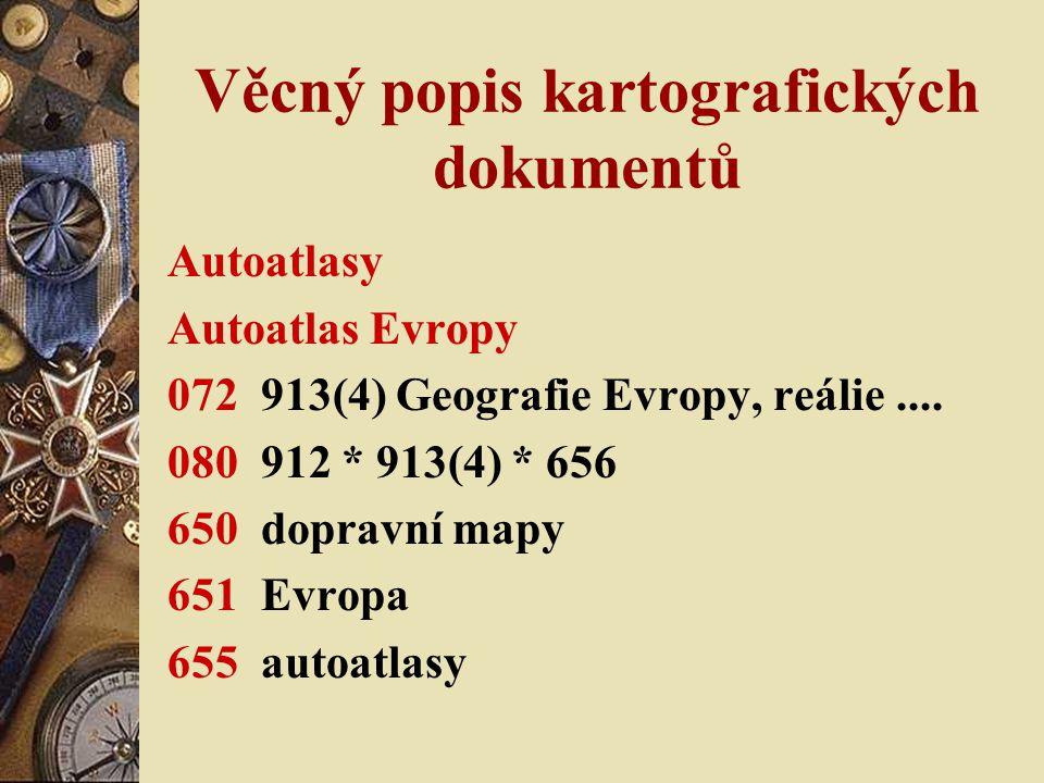 Věcný popis kartografických dokumentů Autoatlasy Autoatlas Evropy 072 913(4) Geografie Evropy, reálie.... 080 912 * 913(4) * 656 650 dopravní mapy 651