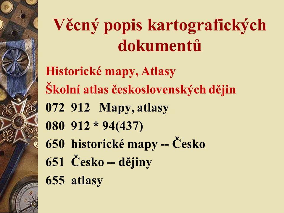 Věcný popis kartografických dokumentů Historické mapy, Atlasy Školní atlas československých dějin 072 912 Mapy, atlasy 080 912 * 94(437) 650 historick