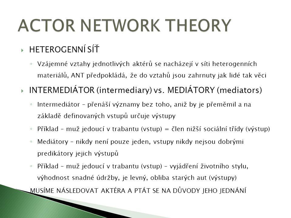  HETEROGENNÍ SÍŤ ◦ Vzájemné vztahy jednotlivých aktérů se nacházejí v síti heterogenních materiálů, ANT předpokládá, že do vztahů jsou zahrnuty jak l