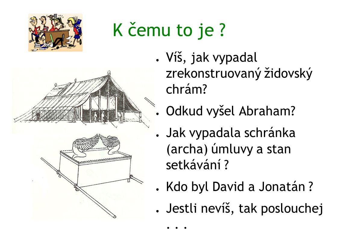 K čemu to je ? ● Víš, jak vypadal zrekonstruovaný židovský chrám? ● Odkud vyšel Abraham? ● Jak vypadala schránka (archa) úmluvy a stan setkávání ? ● K