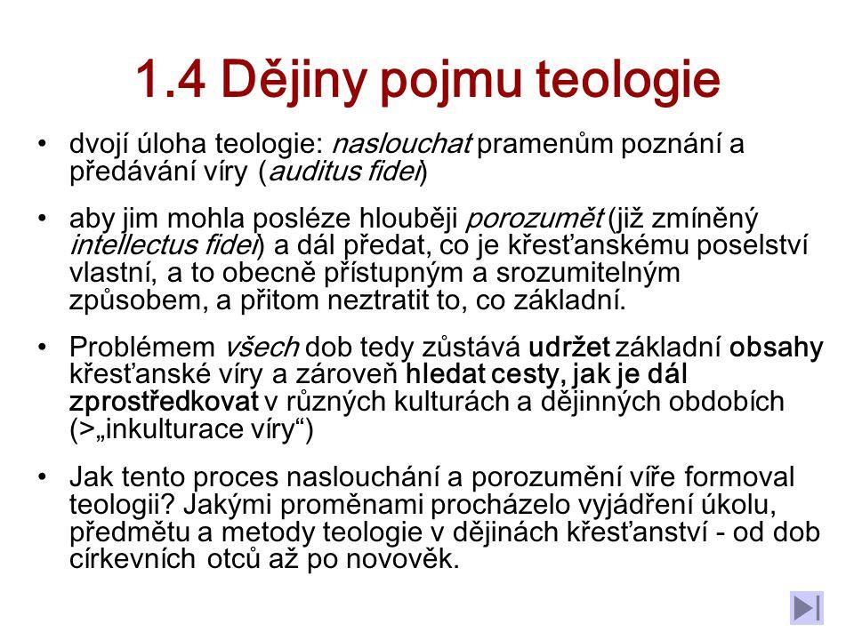 1.4 Dějiny pojmu teologie dvojí úloha teologie: naslouchat pramenům poznání a předávání víry (auditus fidei) aby jim mohla posléze hlouběji porozumět (již zmíněný intellectus fidei) a dál předat, co je křesťanskému poselství vlastní, a to obecně přístupným a srozumitelným způsobem, a přitom neztratit to, co základní.