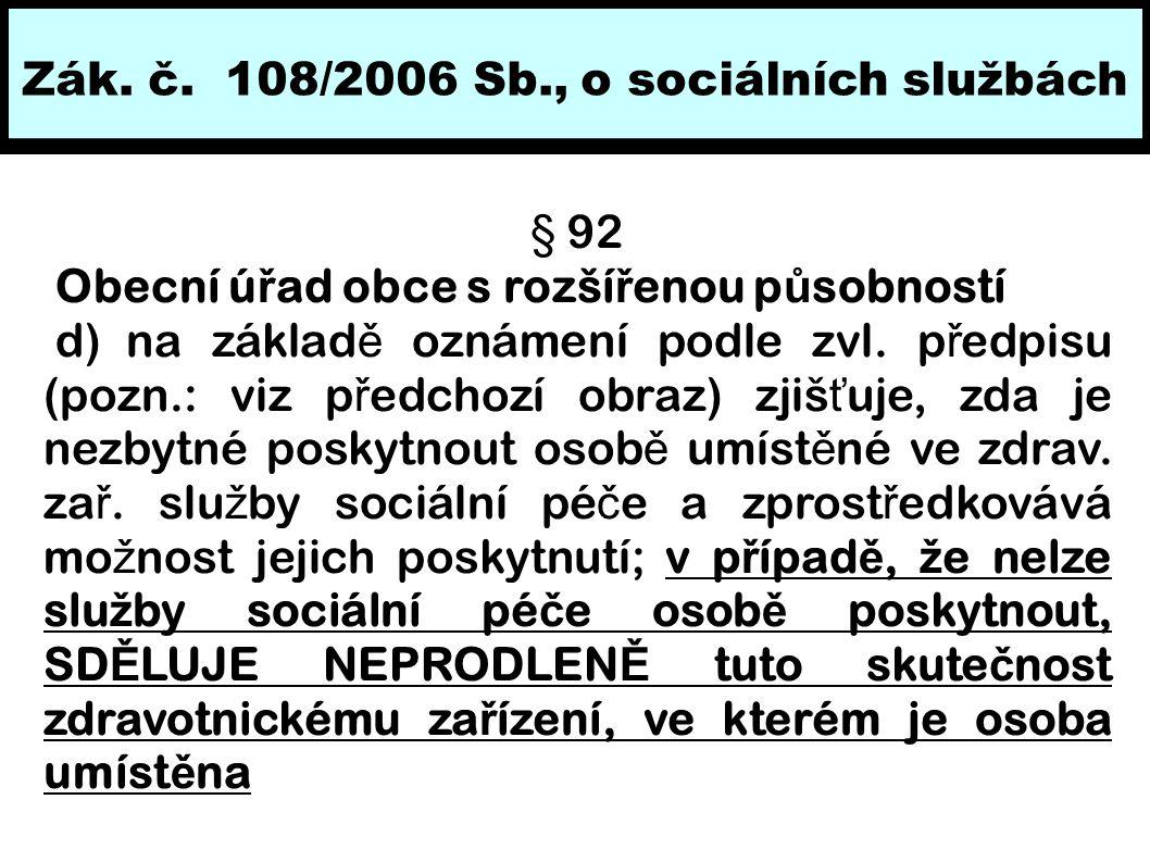 Zák. č. 108/2006 Sb., o sociálních službách § 92 Obecní ú ř ad obce s rozší ř enou p ů sobností d) na základ ě oznámení podle zvl. p ř edpisu (pozn.: