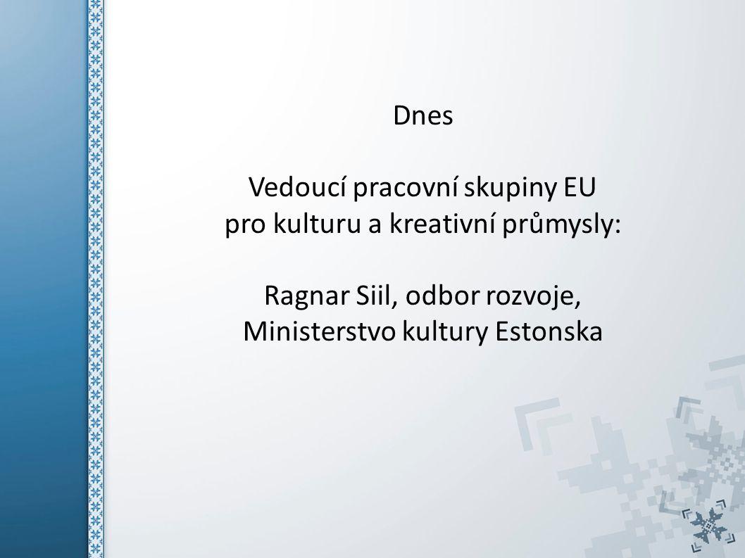 Dnes Vedoucí pracovní skupiny EU pro kulturu a kreativní průmysly: Ragnar Siil, odbor rozvoje, Ministerstvo kultury Estonska