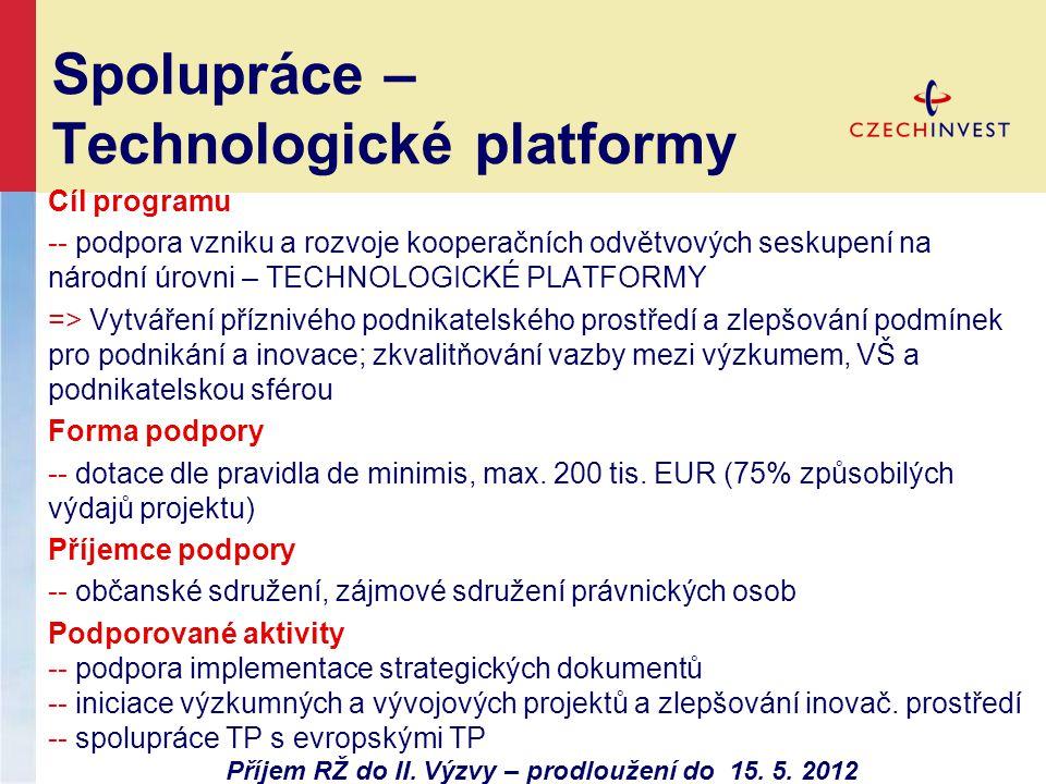 Spolupráce – Technologické platformy Cíl programu -- podpora vzniku a rozvoje kooperačních odvětvových seskupení na národní úrovni – TECHNOLOGICKÉ PLATFORMY => Vytváření příznivého podnikatelského prostředí a zlepšování podmínek pro podnikání a inovace; zkvalitňování vazby mezi výzkumem, VŠ a podnikatelskou sférou Forma podpory -- dotace dle pravidla de minimis, max.