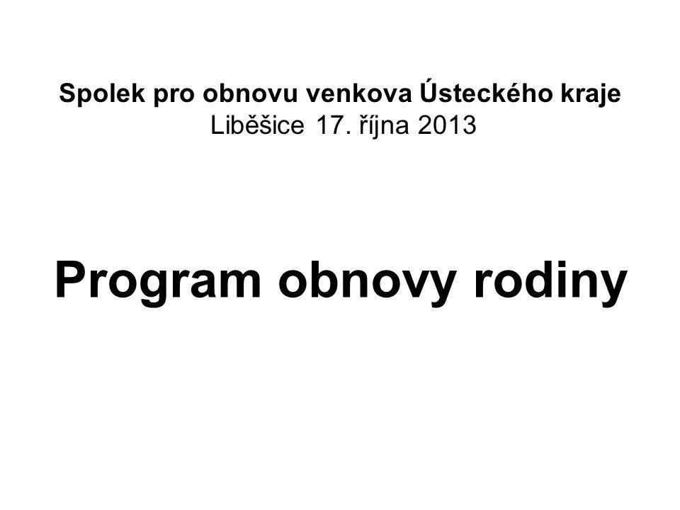 Spolek pro obnovu venkova Ústeckého kraje Liběšice 17. října 2013 Program obnovy rodiny