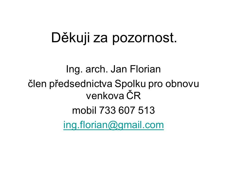 Děkuji za pozornost. Ing. arch. Jan Florian člen předsednictva Spolku pro obnovu venkova ČR mobil 733 607 513 ing.florian@gmail.com