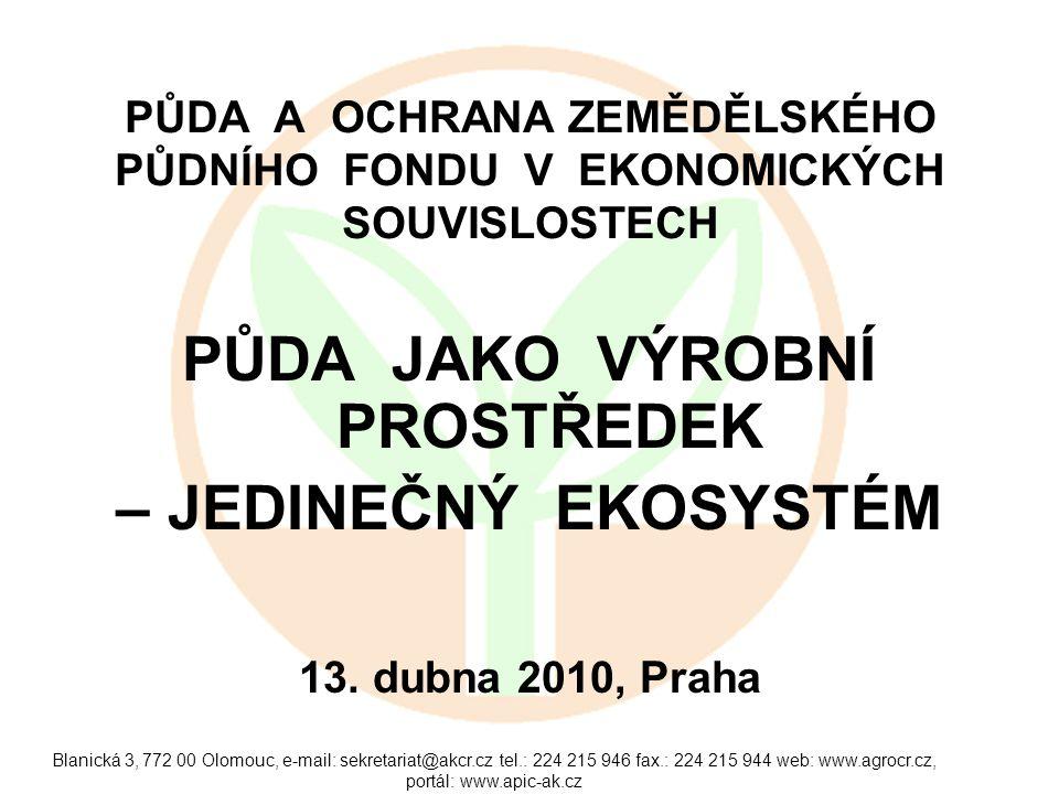 Blanická 3, 772 00 Olomouc, e-mail: sekretariat@akcr.cz tel.: 224 215 946 fax.: 224 215 944 web: www.agrocr.cz, portál: www.apic-ak.cz PŮDA A OCHRANA ZEMĚDĚLSKÉHO PŮDNÍHO FONDU V EKONOMICKÝCH SOUVISLOSTECH PŮDA JAKO VÝROBNÍ PROSTŘEDEK – JEDINEČNÝ EKOSYSTÉM 13.