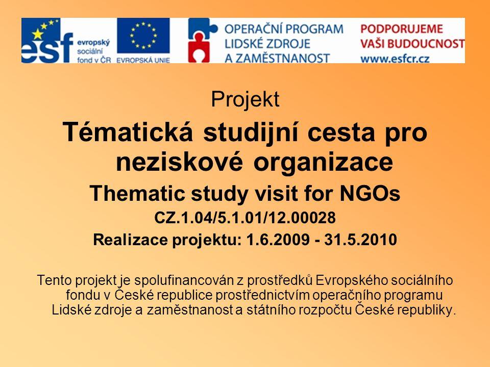 Projekt Tématická studijní cesta pro neziskové organizace Thematic study visit for NGOs CZ.1.04/5.1.01/12.00028 Realizace projektu: 1.6.2009 - 31.5.20