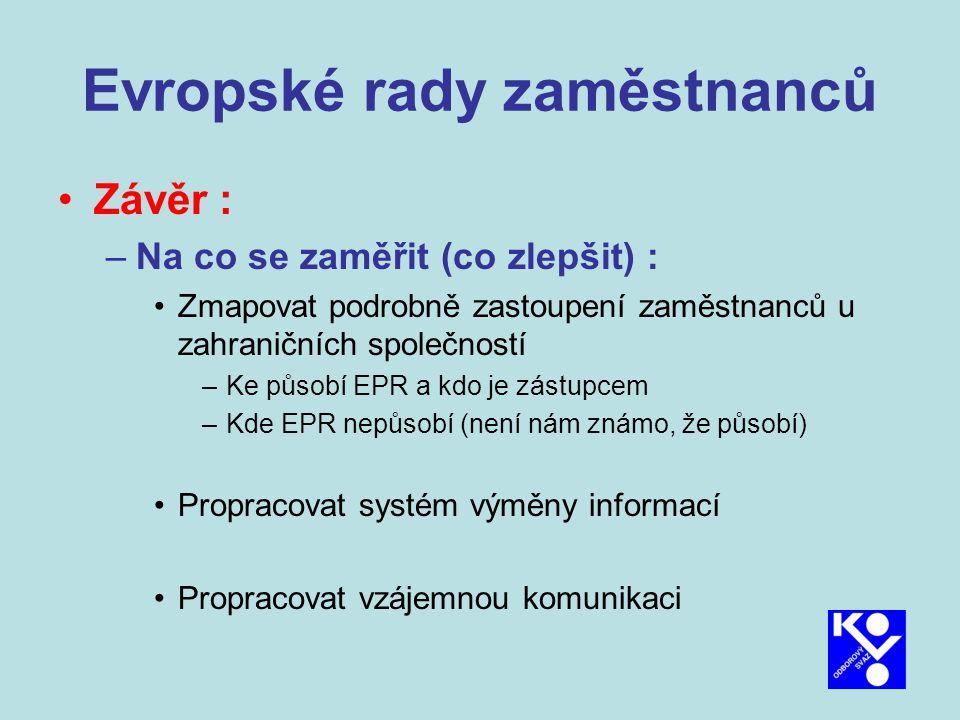 Evropské rady zaměstnanců Závěr : –Na co se zaměřit (co zlepšit) : Zmapovat podrobně zastoupení zaměstnanců u zahraničních společností –Ke působí EPR a kdo je zástupcem –Kde EPR nepůsobí (není nám známo, že působí) Propracovat systém výměny informací Propracovat vzájemnou komunikaci