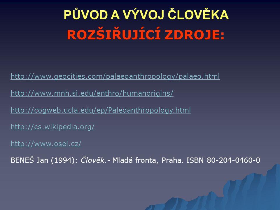 ROZŠIŘUJÍCÍ ZDROJE: http://www.geocities.com/palaeoanthropology/palaeo.html http://www.mnh.si.edu/anthro/humanorigins/ http://cogweb.ucla.edu/ep/Paleo
