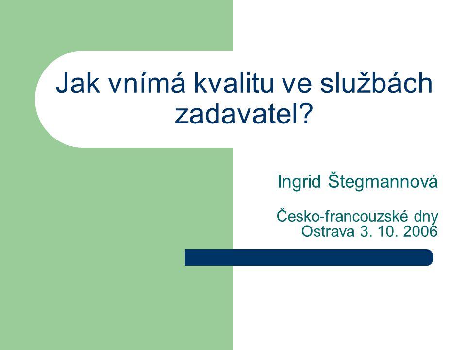Jak vnímá kvalitu ve službách zadavatel? Ingrid Štegmannová Česko-francouzské dny Ostrava 3. 10. 2006