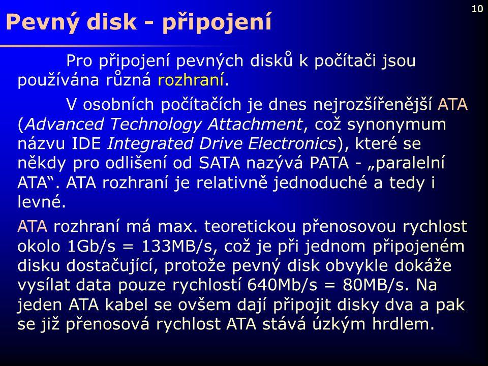 10 Pevný disk - připojení Pro připojení pevných disků k počítači jsou používána různá rozhraní. V osobních počítačích je dnes nejrozšířenější ATA (Adv