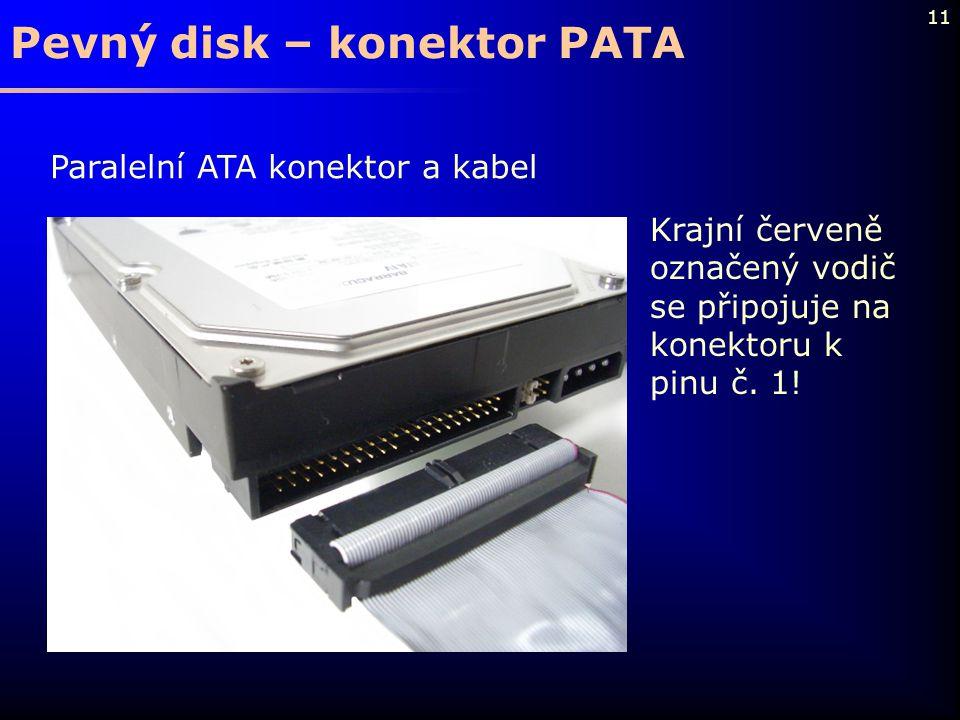11 Pevný disk – konektor PATA Paralelní ATA konektor a kabel Krajní červeně označený vodič se připojuje na konektoru k pinu č. 1!