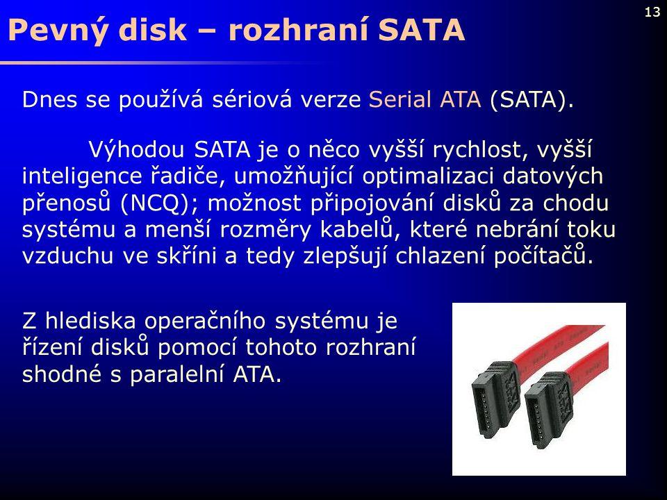 13 Pevný disk – rozhraní SATA Dnes se používá sériová verze Serial ATA (SATA). Výhodou SATA je o něco vyšší rychlost, vyšší inteligence řadiče, umožňu
