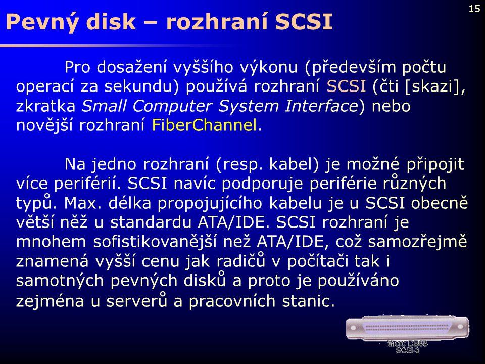 15 Pevný disk – rozhraní SCSI Pro dosažení vyššího výkonu (především počtu operací za sekundu) používá rozhraní SCSI (čti [skazi], zkratka Small Compu