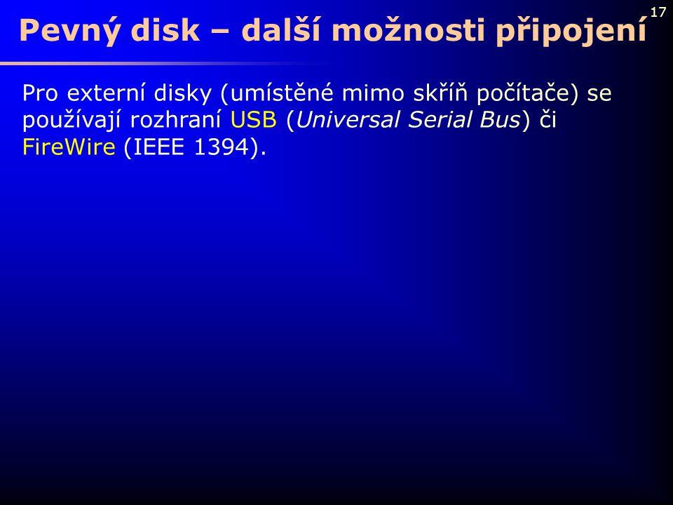 17 Pevný disk – další možnosti připojení Pro externí disky (umístěné mimo skříň počítače) se používají rozhraní USB (Universal Serial Bus) či FireWire