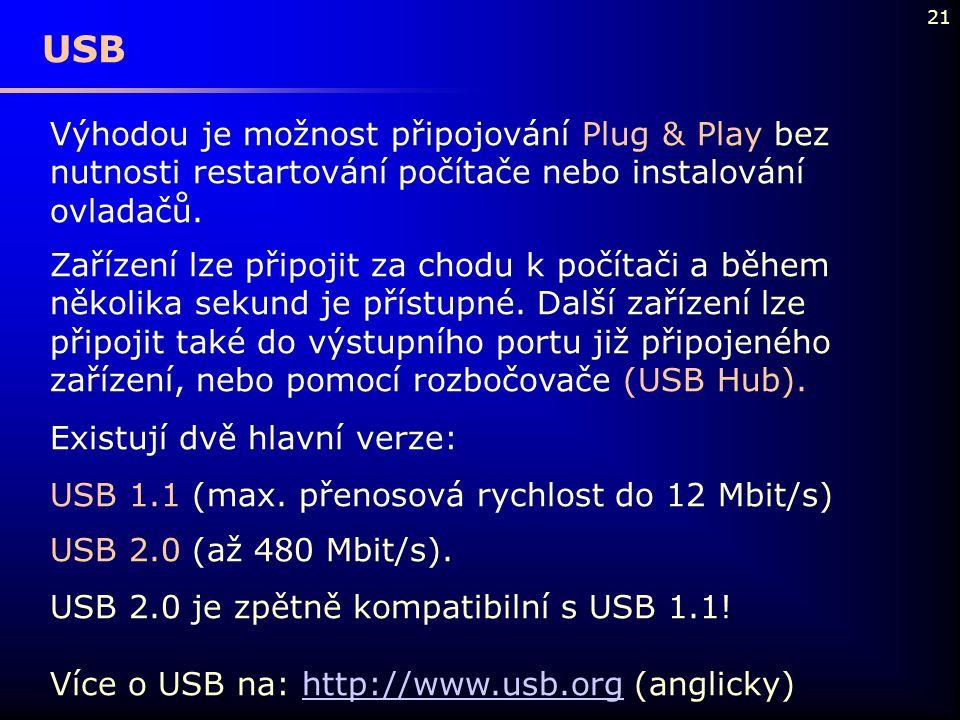 21 USB Výhodou je možnost připojování Plug & Play bez nutnosti restartování počítače nebo instalování ovladačů. Zařízení lze připojit za chodu k počít