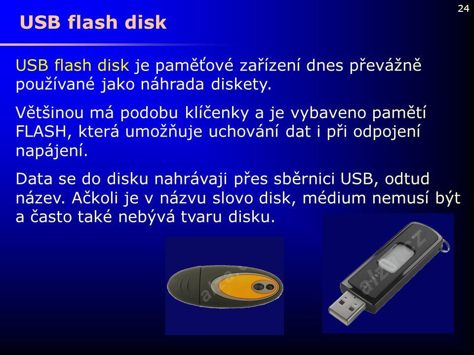 24 USB flash disk USB flash disk je paměťové zařízení dnes převážně používané jako náhrada diskety. Většinou má podobu klíčenky a je vybaveno pamětí F