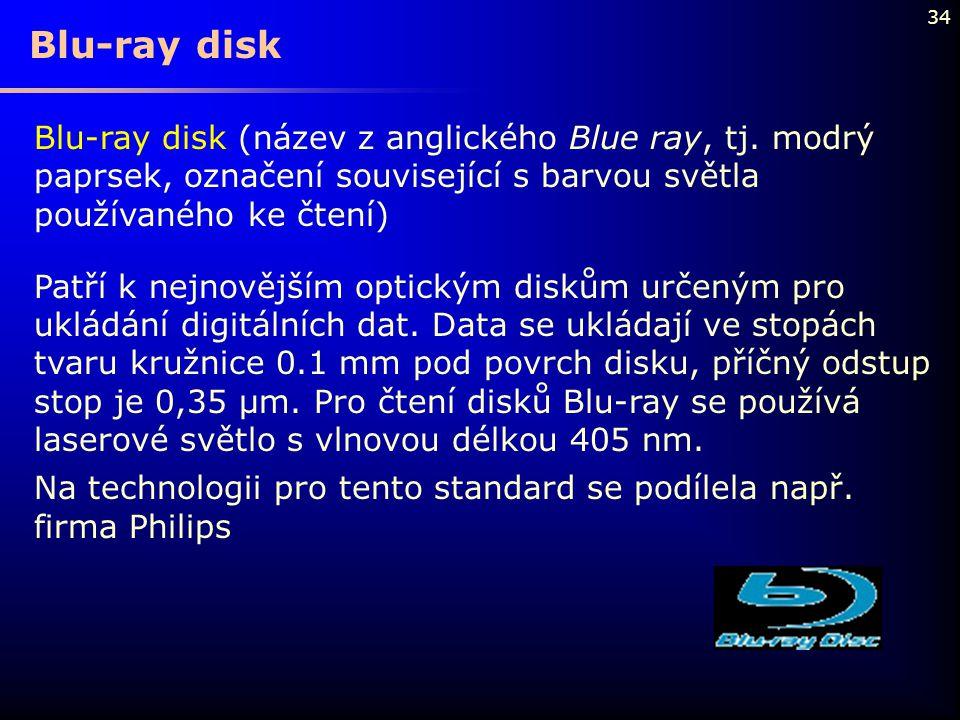 34 Blu-ray disk (název z anglického Blue ray, tj. modrý paprsek, označení související s barvou světla používaného ke čtení) Patří k nejnovějším optick