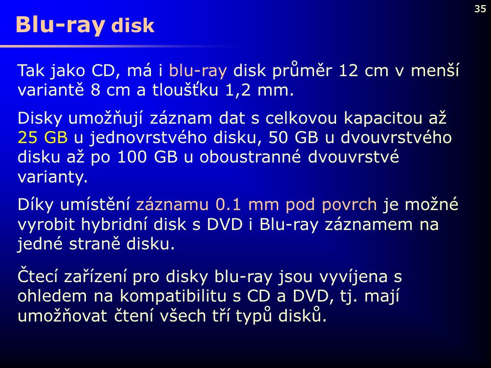 35 Tak jako CD, má i blu-ray disk průměr 12 cm v menší variantě 8 cm a tloušťku 1,2 mm. Disky umožňují záznam dat s celkovou kapacitou až 25 GB u jedn