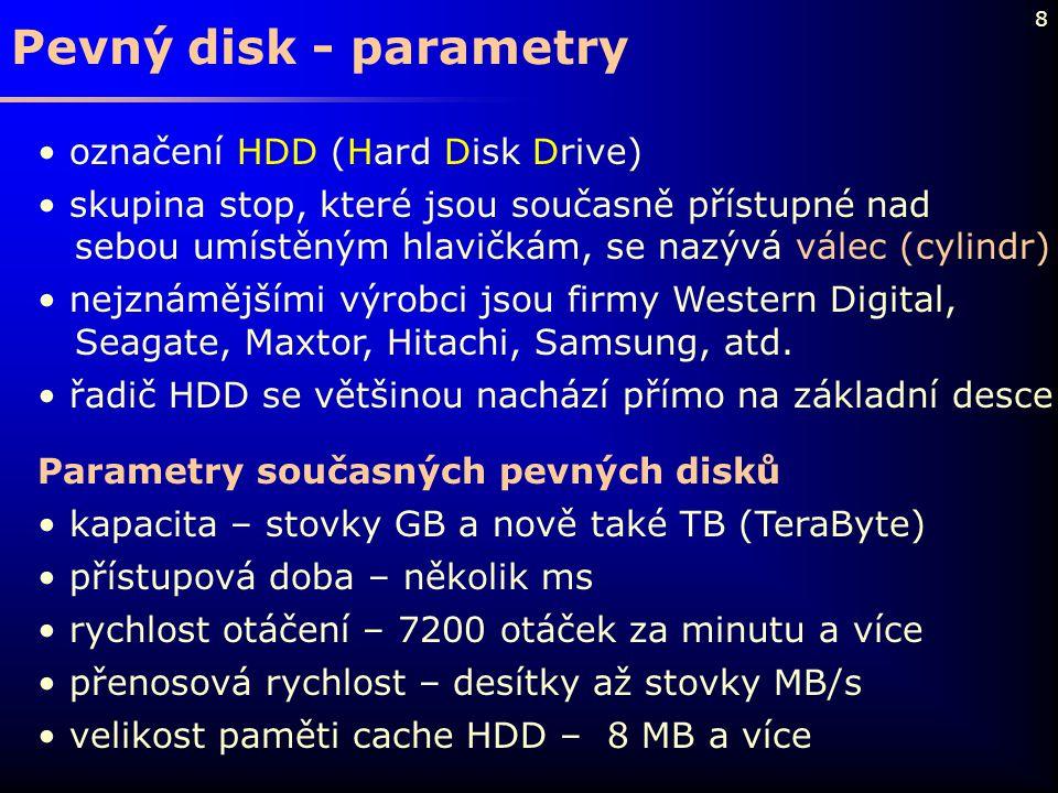 8 Pevný disk - parametry označení HDD (Hard Disk Drive) skupina stop, které jsou současně přístupné nad sebou umístěným hlavičkám, se nazývá válec (cy