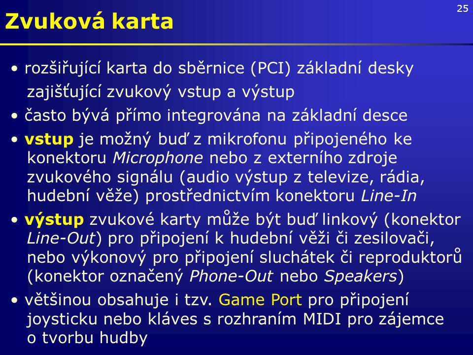 25 Zvuková karta rozšiřující karta do sběrnice (PCI) základní desky zajišťující zvukový vstup a výstup často bývá přímo integrována na základní desce vstup je možný buď z mikrofonu připojeného ke konektoru Microphone nebo z externího zdroje zvukového signálu (audio výstup z televize, rádia, hudební věže) prostřednictvím konektoru Line-In výstup zvukové karty může být buď linkový (konektor Line-Out) pro připojení k hudební věži či zesilovači, nebo výkonový pro připojení sluchátek či reproduktorů (konektor označený Phone-Out nebo Speakers) většinou obsahuje i tzv.