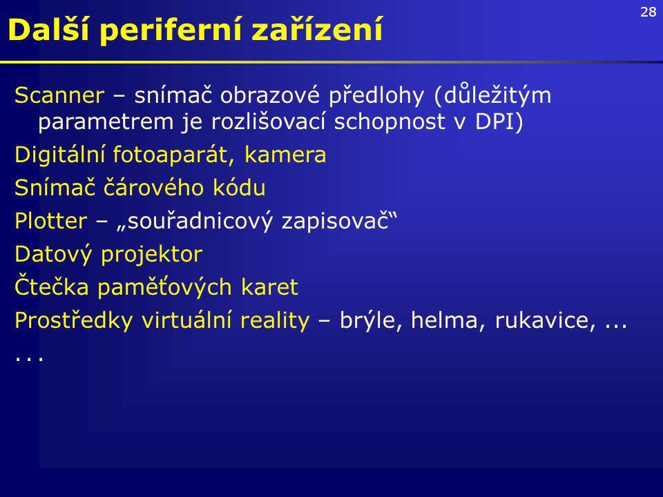 """28 Další periferní zařízení Scanner – snímač obrazové předlohy (důležitým parametrem je rozlišovací schopnost v DPI) Digitální fotoaparát, kamera Snímač čárového kódu Plotter – """"souřadnicový zapisovač Datový projektor Čtečka paměťových karet Prostředky virtuální reality – brýle, helma, rukavice,......"""
