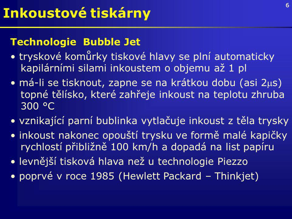 6 Technologie Bubble Jet tryskové komůrky tiskové hlavy se plní automaticky kapilárními silami inkoustem o objemu až 1 pl má-li se tisknout, zapne se na krátkou dobu (asi 2s) topné tělísko, které zahřeje inkoust na teplotu zhruba 300 °C vznikající parní bublinka vytlačuje inkoust z těla trysky inkoust nakonec opouští trysku ve formě malé kapičky rychlostí přibližně 100 km/h a dopadá na list papíru levnější tisková hlava než u technologie Piezzo poprvé v roce 1985 (Hewlett Packard – Thinkjet) Inkoustové tiskárny