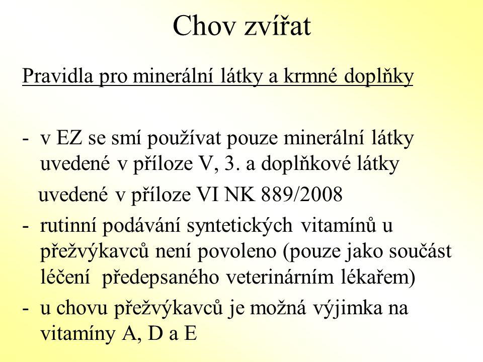 Chov zvířat Krmení - obecná pravidla - savci musí přijmout mlezivo a mléčná výživa musí být zajištěna přirozeným mlékem po dobu nejméně 3 měsíce u telat, 45 dní u ovcí a koz a 40 dní u prasat (zkrmování sušeného mléka a mléčných náhražek není povoleno), - nejméně 60 % sušiny v denní krmné dávce býložravců je kryto objemnými krmivy; je možná výjimka u dojnic koz a bahnic 50 % na 3 měsíce po laktaci -není povoleno použití žádných látek stimulujících růst a/nebo plodnost (synchronizace říje), GMO nebo odvozených z GMO (s výjimkou vakcín) -denní krmná dávka prasat a drůbeže obsahuje objemná krmiva -výkrm je povolen pokud je v jakémkoli stadiu vratný
