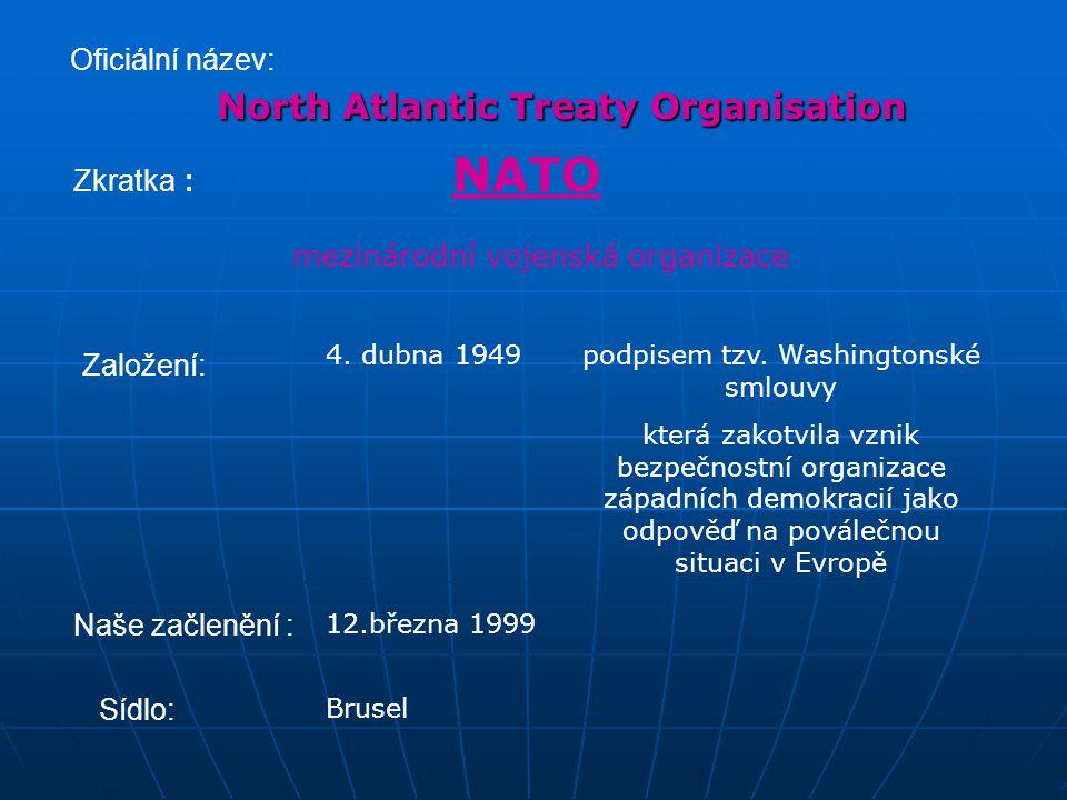 Oficiální název: North Atlantic Treaty Organisation mezinárodní vojenská organizace Založení: 4. dubna 1949 Zkratka : NATO podpisem tzv. Washingtonské