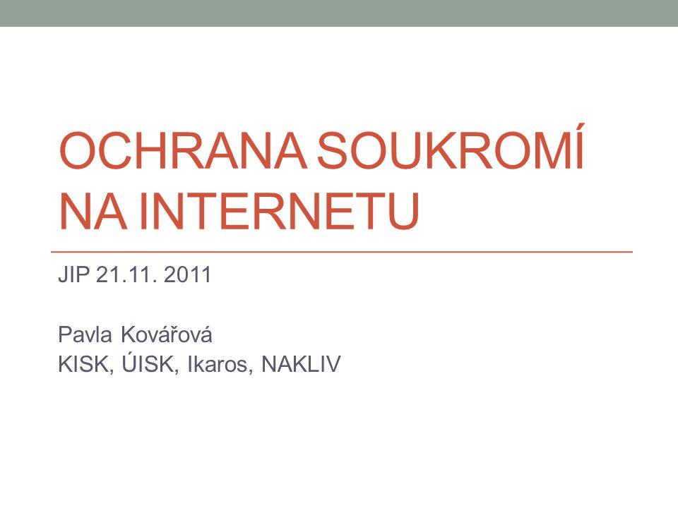 OCHRANA SOUKROMÍ NA INTERNETU JIP 21.11. 2011 Pavla Kovářová KISK, ÚISK, Ikaros, NAKLIV