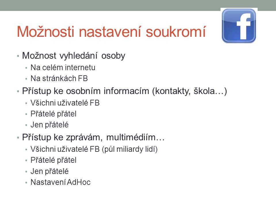 Možnosti nastavení soukromí Možnost vyhledání osoby Na celém internetu Na stránkách FB Přístup ke osobním informacím (kontakty, škola…) Všichni uživat