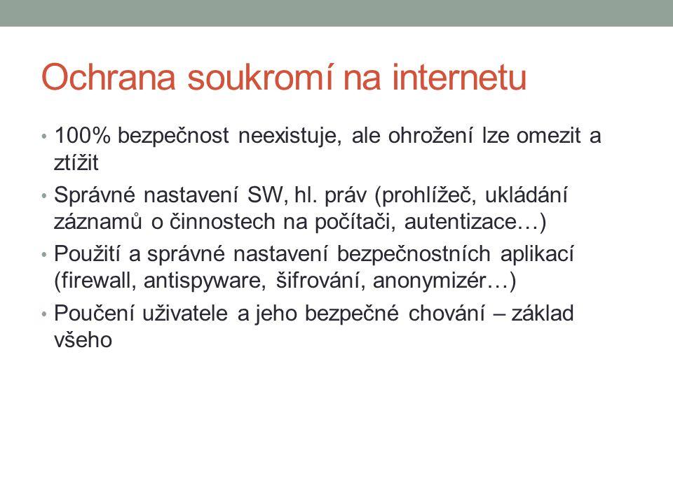 Ochrana soukromí na internetu 100% bezpečnost neexistuje, ale ohrožení lze omezit a ztížit Správné nastavení SW, hl. práv (prohlížeč, ukládání záznamů