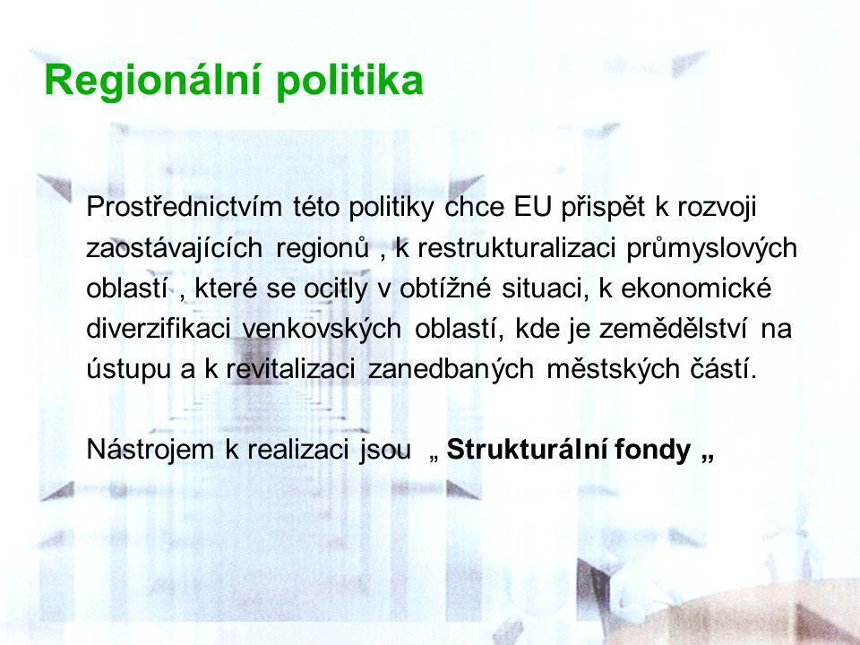 Regionální politika Prostřednictvím této politiky chce EU přispět k rozvoji zaostávajících regionů, k restrukturalizaci průmyslových oblastí, které se