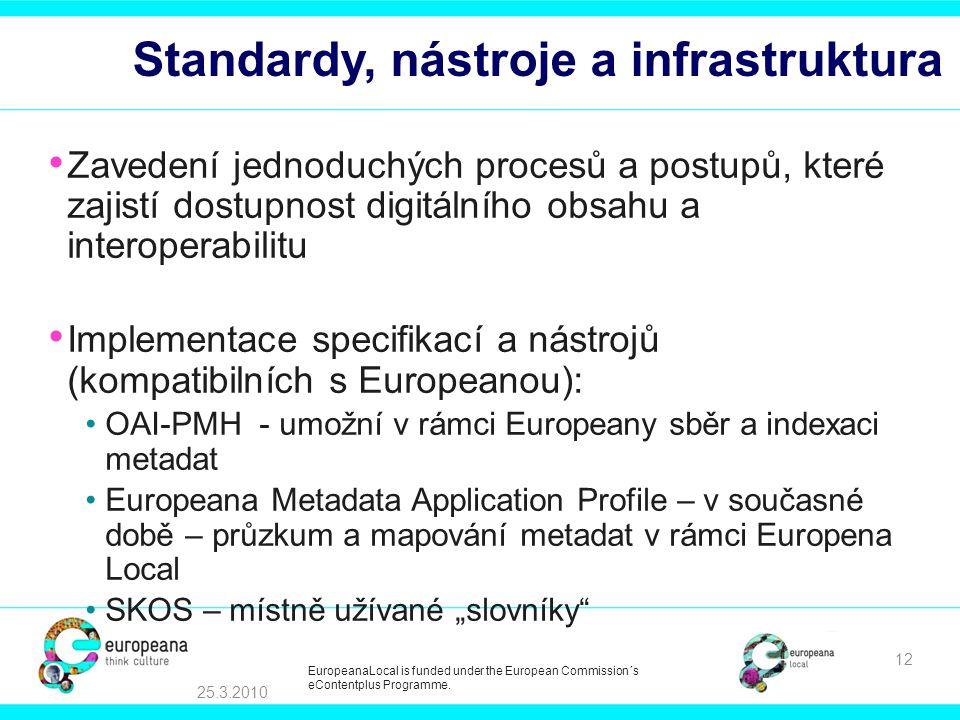 """Standardy, nástroje a infrastruktura Zavedení jednoduchých procesů a postupů, které zajistí dostupnost digitálního obsahu a interoperabilitu Implementace specifikací a nástrojů (kompatibilních s Europeanou): OAI-PMH - umožní v rámci Europeany sběr a indexaci metadat Europeana Metadata Application Profile – v současné době – průzkum a mapování metadat v rámci Europena Local SKOS – místně užívané """"slovníky 25.3.2010 12 EuropeanaLocal is funded under the European Commission´s eContentplus Programme."""