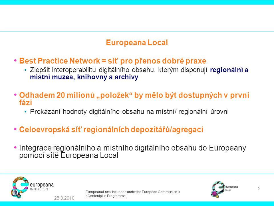 """Best Practice Network = síť pro přenos dobré praxe Zlepšit interoperabilitu digitálního obsahu, kterým disponují regionální a místní muzea, knihovny a archivy Odhadem 20 milionů """"položek by mělo být dostupných v první fázi Prokázání hodnoty digitálního obsahu na místní/ regionální úrovni Celoevropská síť regionálních depozitářů/agregací Integrace regionálního a místního digitálního obsahu do Europeany pomocí sítě Europeana Local 25.3.2010 2 EuropeanaLocal is funded under the European Commission´s eContentplus Programme."""