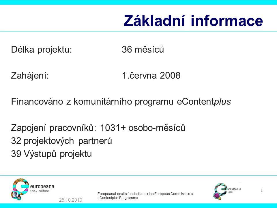 Základní informace Délka projektu:36 měsíců Zahájení:1.června 2008 Financováno z komunitárního programu eContentplus Zapojení pracovníků: 1031+ osobo-měsíců 32 projektových partnerů 39 Výstupů projektu 25.10.2010 6 EuropeanaLocal is funded under the European Commission´s eContentplus Programme.