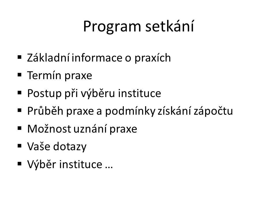 Program setkání  Základní informace o praxích  Termín praxe  Postup při výběru instituce  Průběh praxe a podmínky získání zápočtu  Možnost uznání