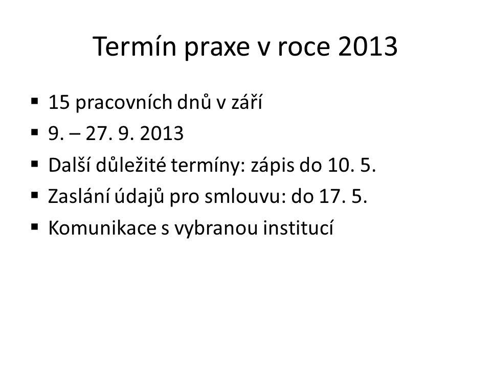 Termín praxe v roce 2013  15 pracovních dnů v září  9. – 27. 9. 2013  Další důležité termíny: zápis do 10. 5.  Zaslání údajů pro smlouvu: do 17. 5