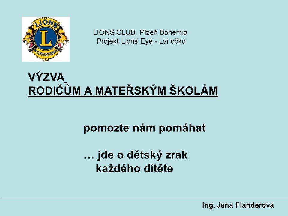VÝZVA RODIČŮM A MATEŘSKÝM ŠKOLÁM Ing. Jana Flanderová pomozte nám pomáhat … jde o dětský zrak každého dítěte LIONS CLUB Plzeň Bohemia Projekt Lions Ey