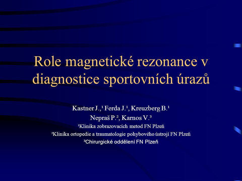 Role magnetické rezonance v diagnostice sportovních úrazů Kastner J.,¹ Ferda J.¹, Kreuzberg B.¹ Nepraš P.², Karnos V.³ ¹Klinika zobrazovacích metod FN