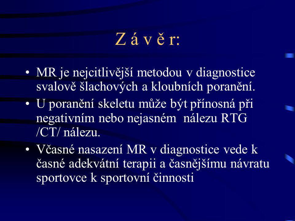 Z á v ě r: MR je nejcitlivější metodou v diagnostice svalově šlachových a kloubních poranění. U poranění skeletu může být přínosná při negativním nebo