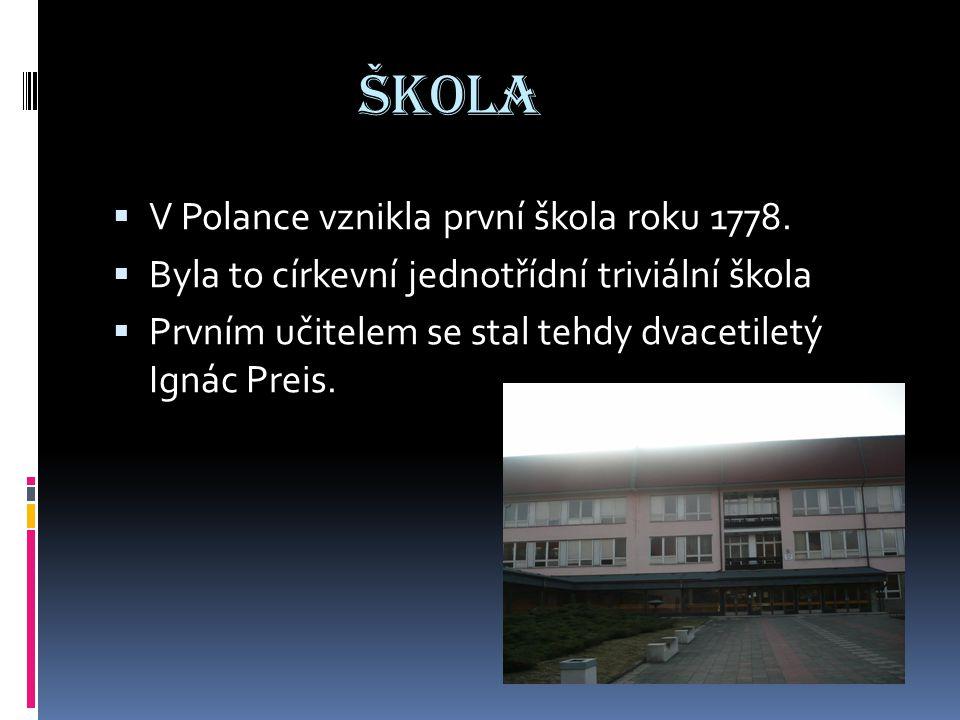 ŠKOLA  V Polance vznikla první škola roku 1778.  Byla to církevní jednotřídní triviální škola  Prvním učitelem se stal tehdy dvacetiletý Ignác Prei