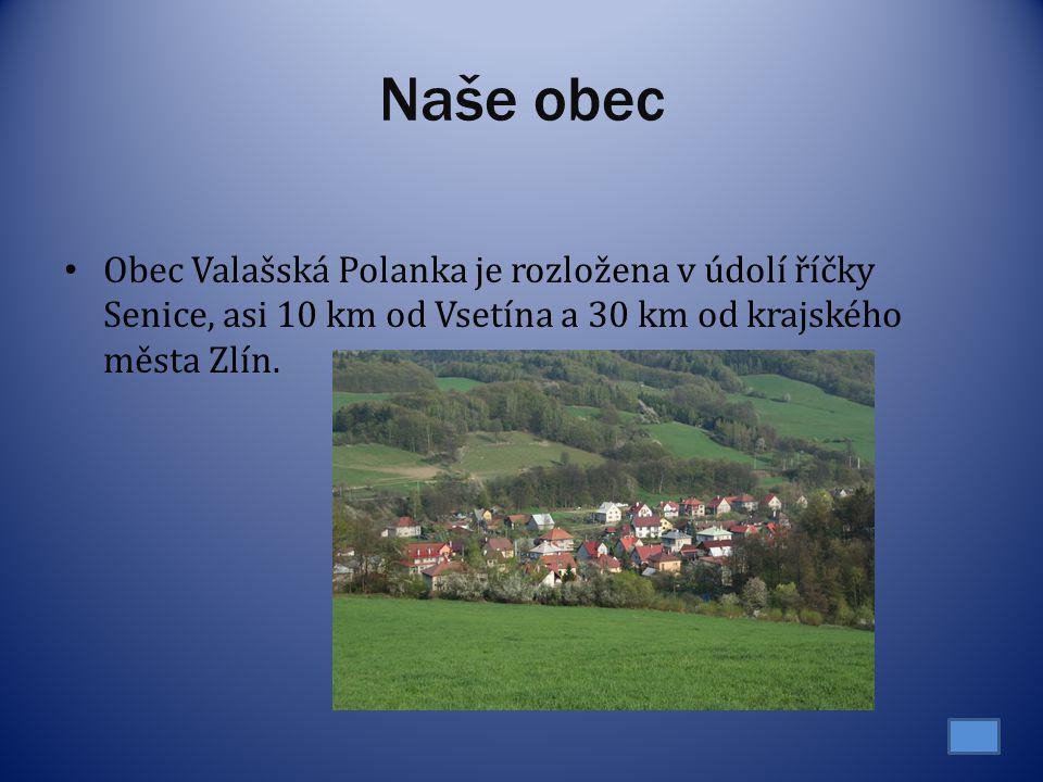 Naše obec Obec Valašská Polanka je rozložena v údolí říčky Senice, asi 10 km od Vsetína a 30 km od krajského města Zlín.