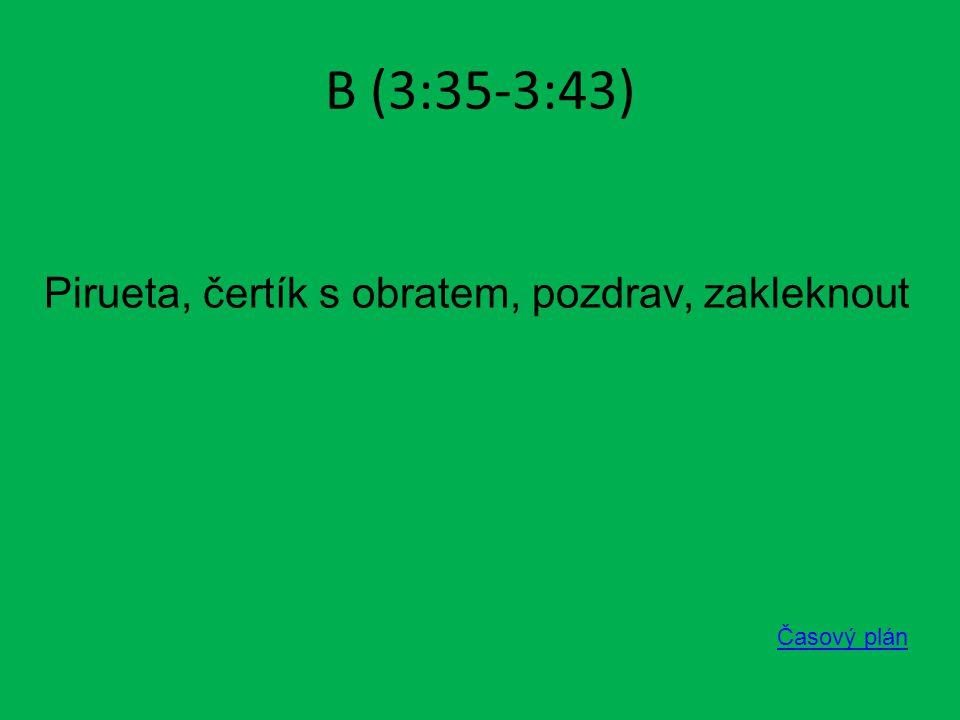 B (3:35-3:43) Časový plán Pirueta, čertík s obratem, pozdrav, zakleknout