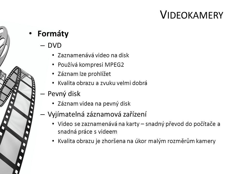 V IDEOKAMERY Formáty – DVD Zaznamenává video na disk Používá kompresi MPEG2 Záznam lze prohlížet Kvalita obrazu a zvuku velmi dobrá – Pevný disk Záznam videa na pevný disk – Vyjímatelná záznamová zařízení Video se zaznamenává na karty – snadný převod do počítače a snadná práce s videem Kvalita obrazu je zhoršena na úkor malým rozměrům kamery